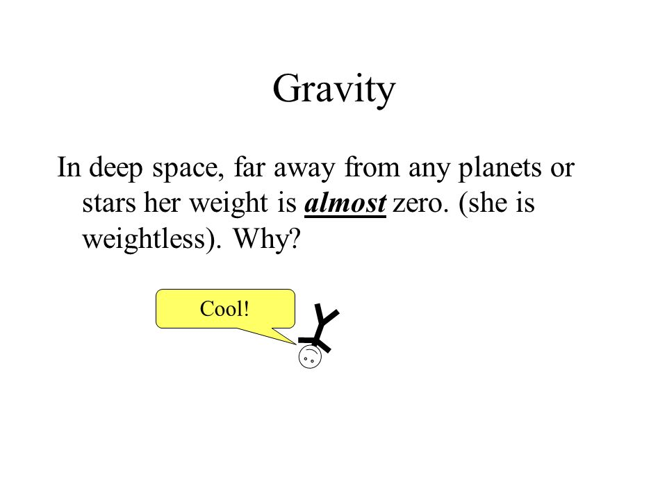 Gravity In deep space, far away from any planets or stars her weight is almost zero. (she is weightless). Why