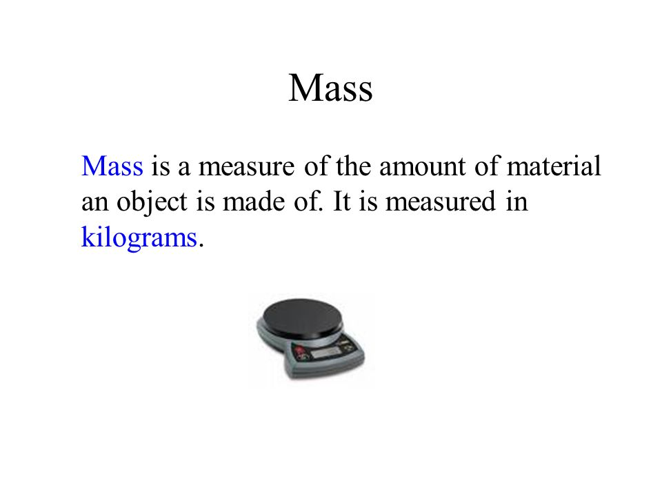 Mass Mass is a measure of the amount of material an object is made of. It is measured in kilograms.