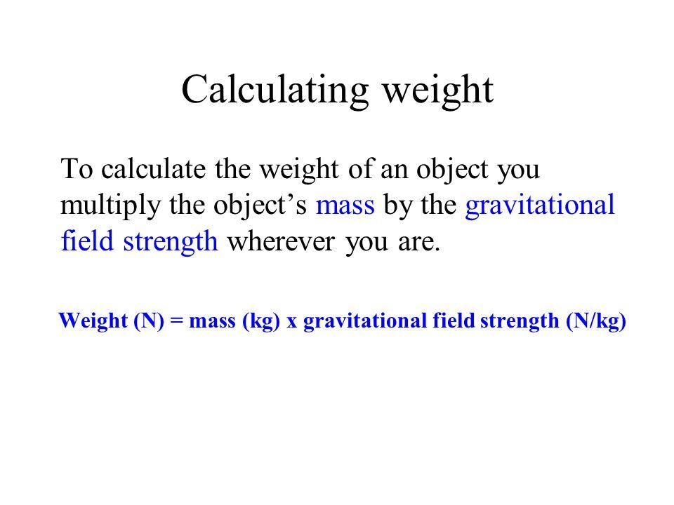 Weight (N) = mass (kg) x gravitational field strength (N/kg)