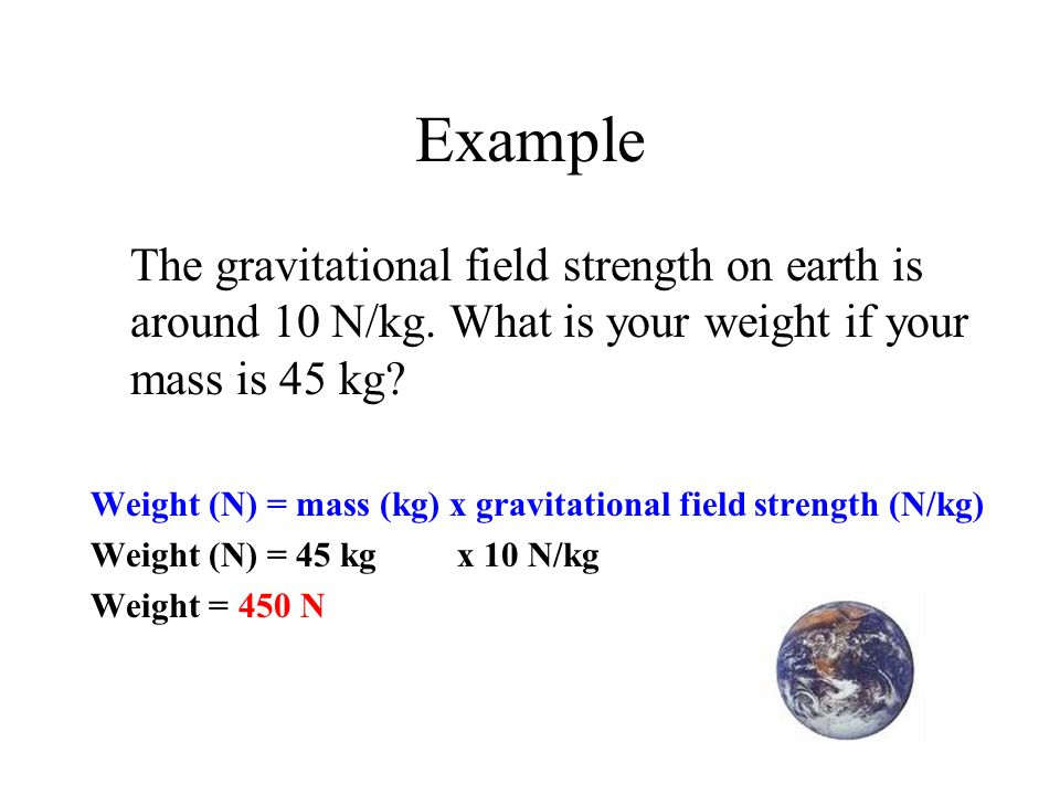 Example The gravitational field strength on earth is around 10 N/kg. What is your weight if your mass is 45 kg