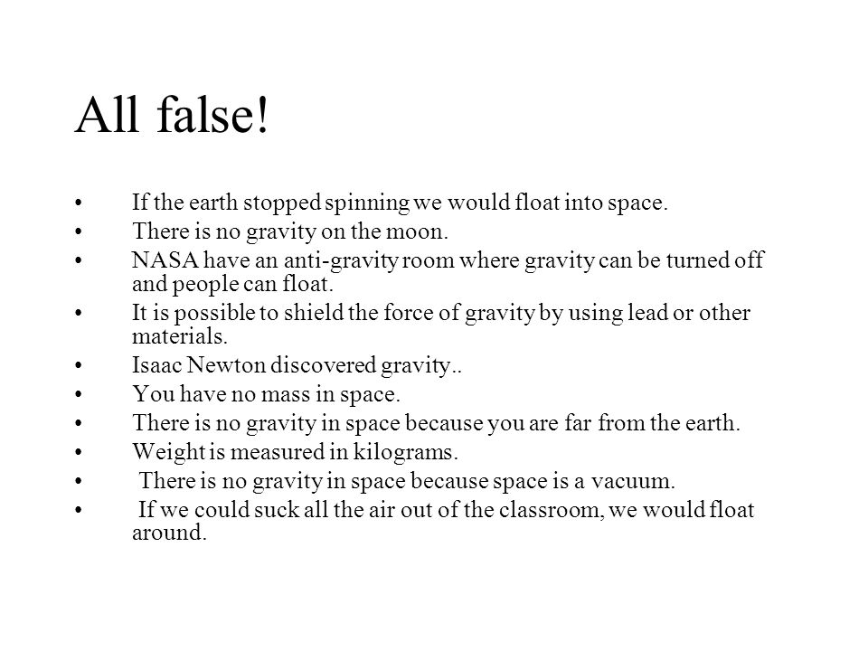 All false! If the earth stopped spinning we would float into space.