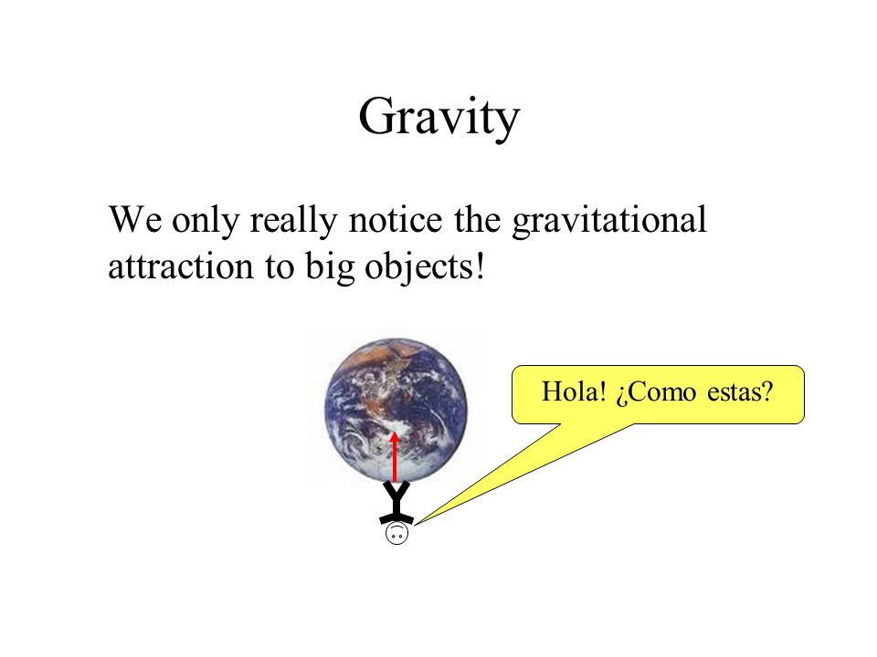 Gravity We only really notice the gravitational attraction to big objects! Hola! ¿Como estas