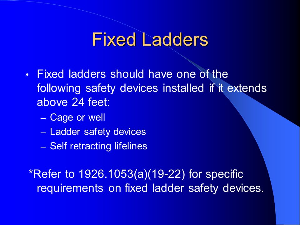 Fixed Ladders Fixed ladders should have one of the following safety devices installed if it extends above 24 feet: