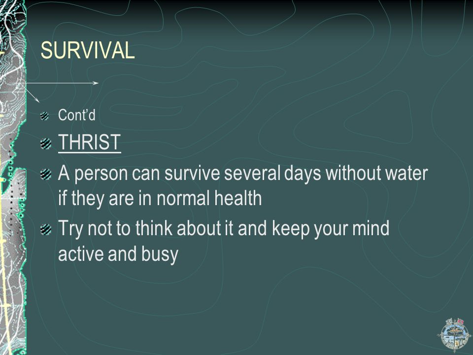 SURVIVAL Cont'd. THRIST. A person can survive several days without water if they are in normal health.