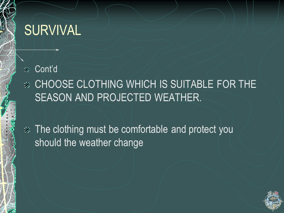 SURVIVAL Cont'd. CHOOSE CLOTHING WHICH IS SUITABLE FOR THE SEASON AND PROJECTED WEATHER.
