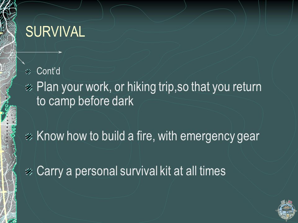 SURVIVAL Cont'd. Plan your work, or hiking trip,so that you return to camp before dark. Know how to build a fire, with emergency gear.