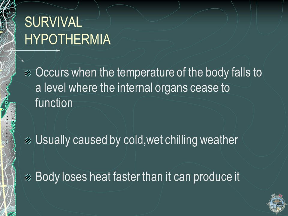 SURVIVAL HYPOTHERMIA Occurs when the temperature of the body falls to a level where the internal organs cease to function.