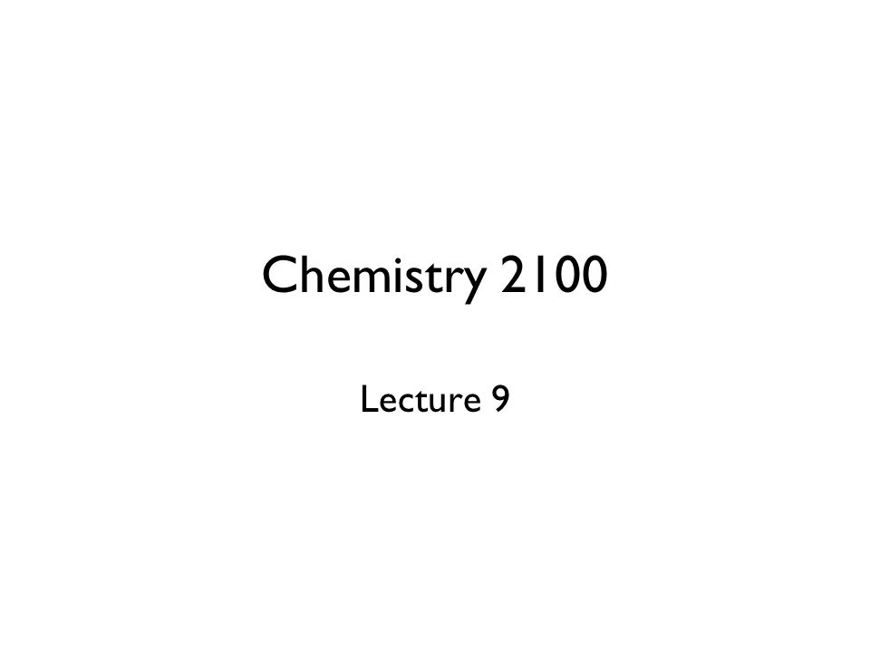 Chemistry 2100 Lecture 9