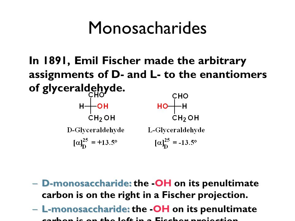 Monosacharides In 1891, Emil Fischer made the arbitrary assignments of D- and L- to the enantiomers of glyceraldehyde.