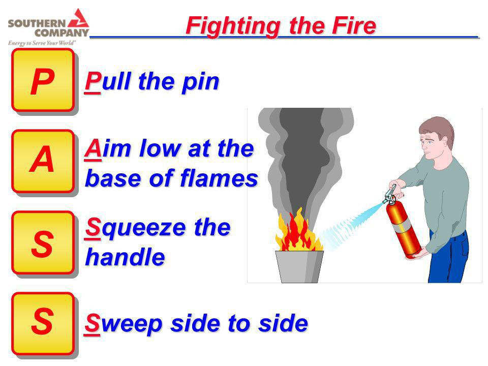 P A S S Pull the pin Aim low at the base of flames Squeeze the handle