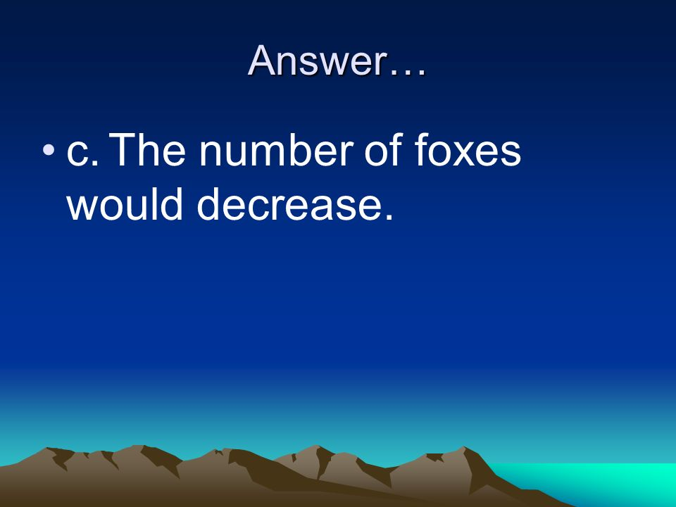 c. The number of foxes would decrease.