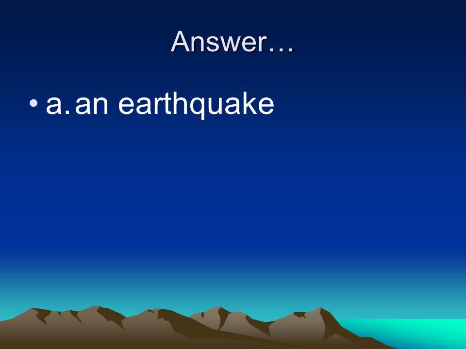 Answer… a. an earthquake