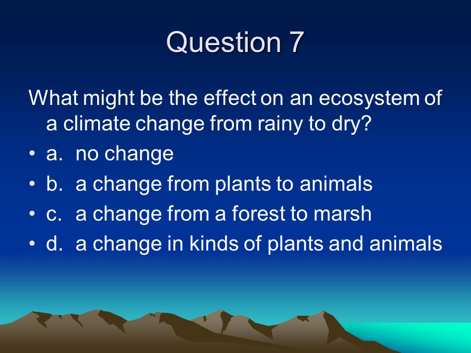 Question 7 What might be the effect on an ecosystem of a climate change from rainy to dry a. no change.