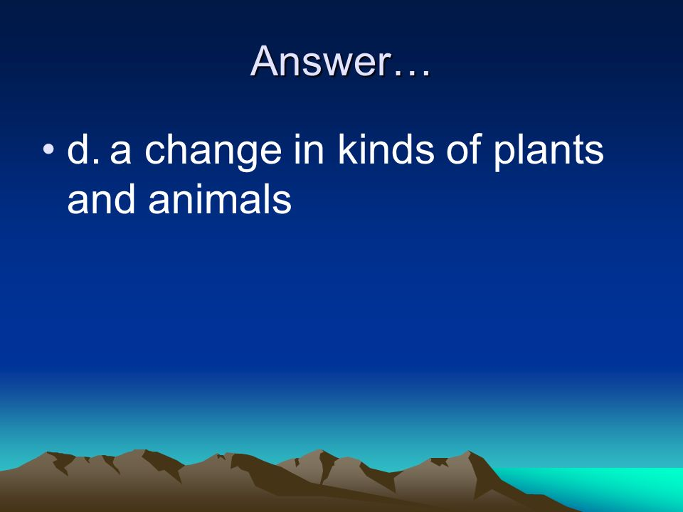 Answer… d. a change in kinds of plants and animals