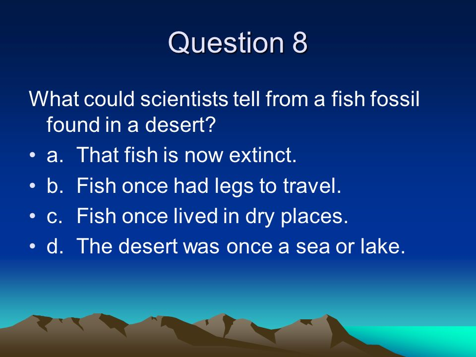 Question 8 What could scientists tell from a fish fossil found in a desert a. That fish is now extinct.