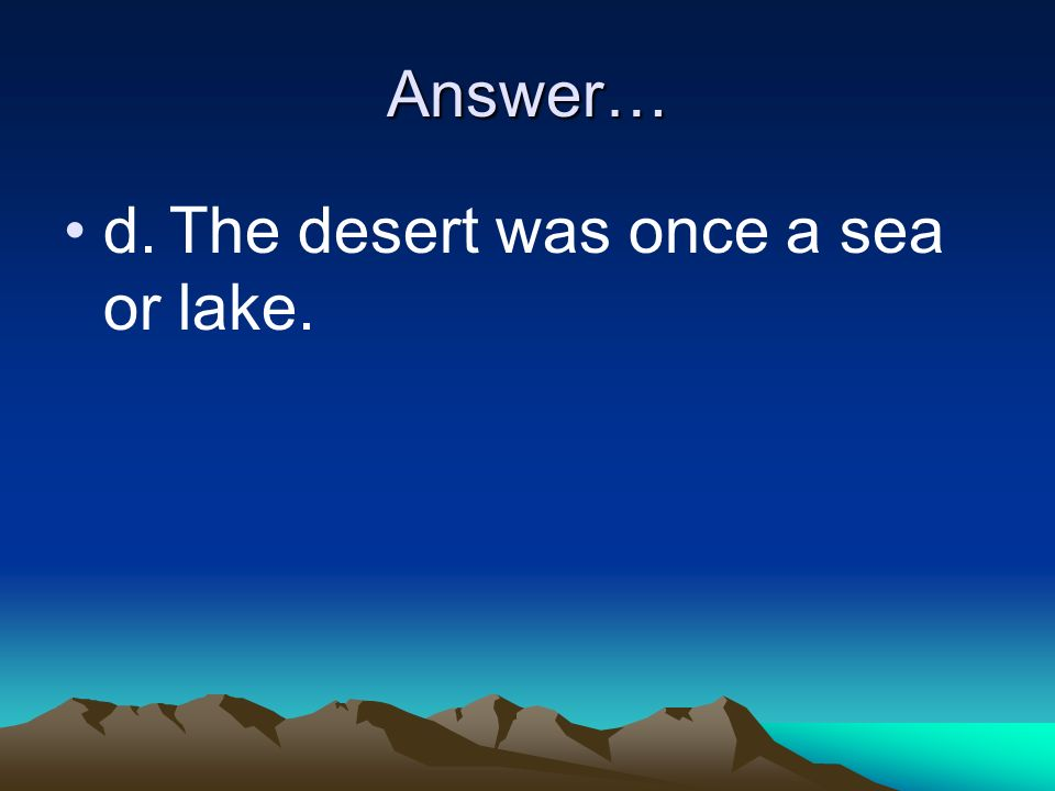 Answer… d. The desert was once a sea or lake.