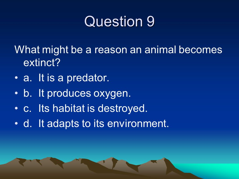 Question 9 What might be a reason an animal becomes extinct