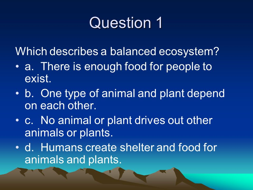 Question 1 Which describes a balanced ecosystem