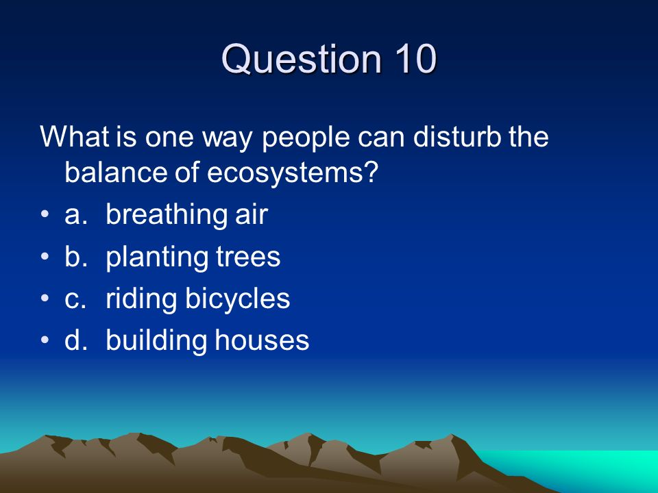 Question 10 What is one way people can disturb the balance of ecosystems a. breathing air. b. planting trees.