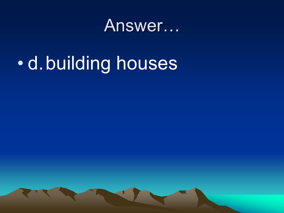 Answer… d. building houses