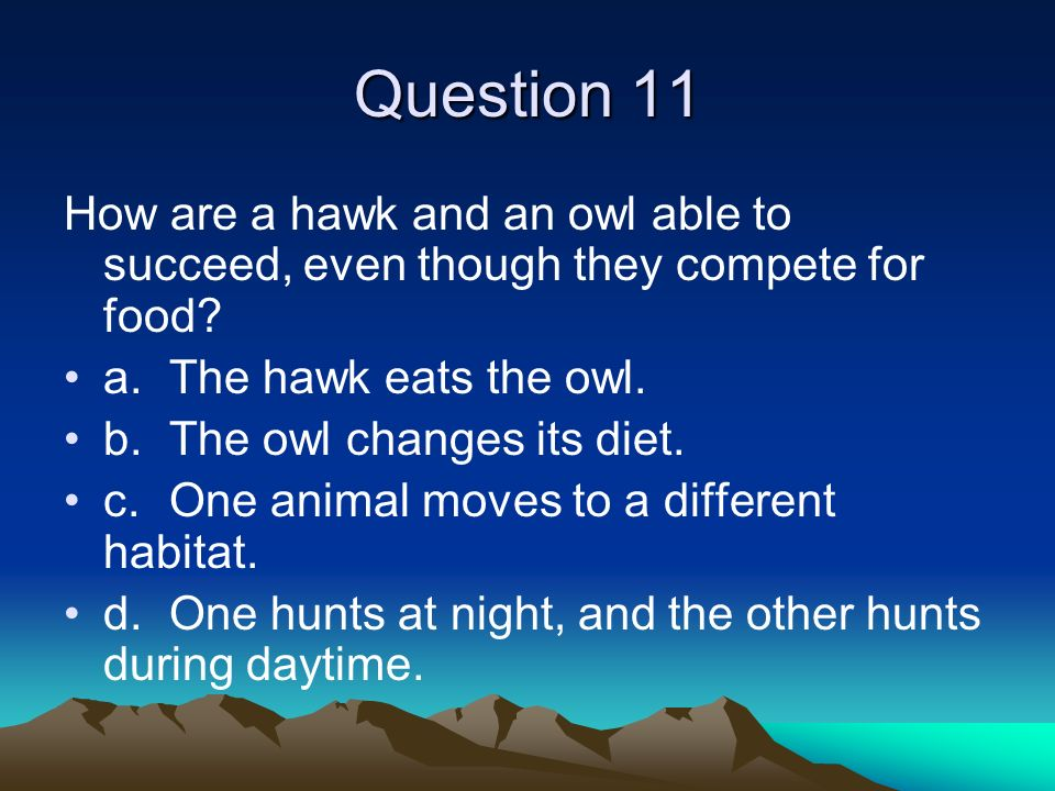 Question 11 How are a hawk and an owl able to succeed, even though they compete for food a. The hawk eats the owl.
