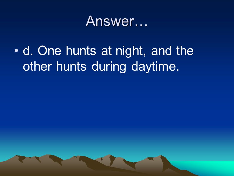 Answer… d. One hunts at night, and the other hunts during daytime.