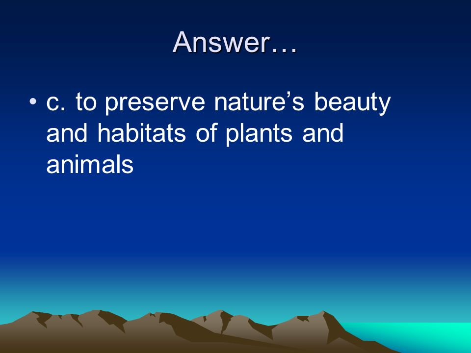 Answer… c. to preserve nature's beauty and habitats of plants and animals