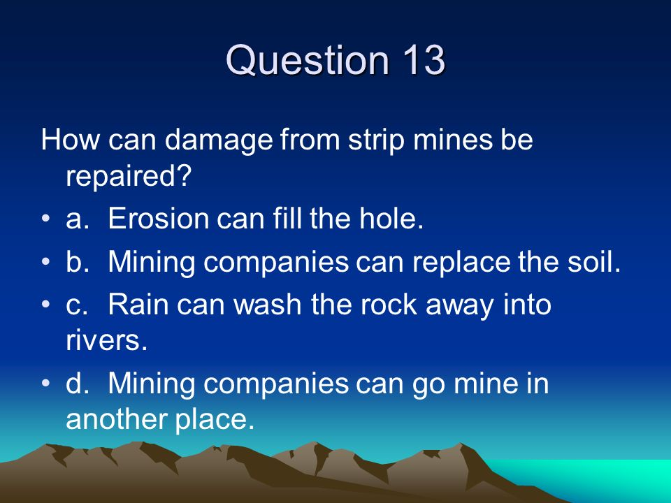 Question 13 How can damage from strip mines be repaired