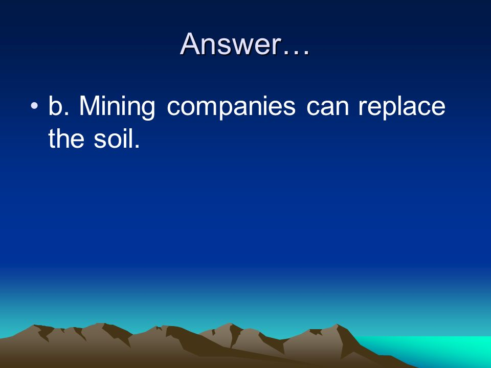 Answer… b. Mining companies can replace the soil.