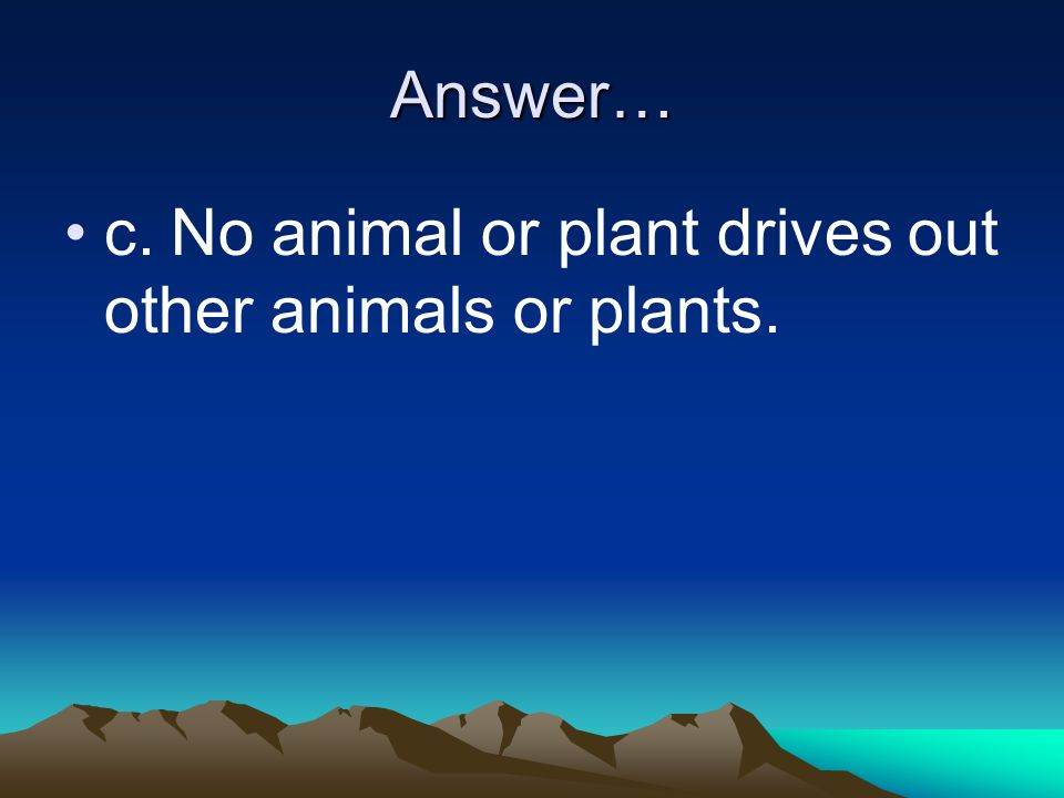 Answer… c. No animal or plant drives out other animals or plants.