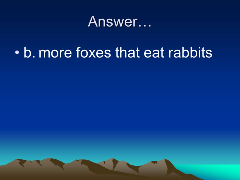 Answer… b. more foxes that eat rabbits