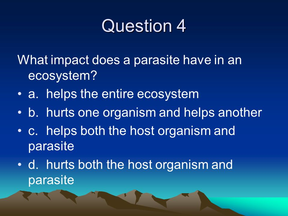 Question 4 What impact does a parasite have in an ecosystem