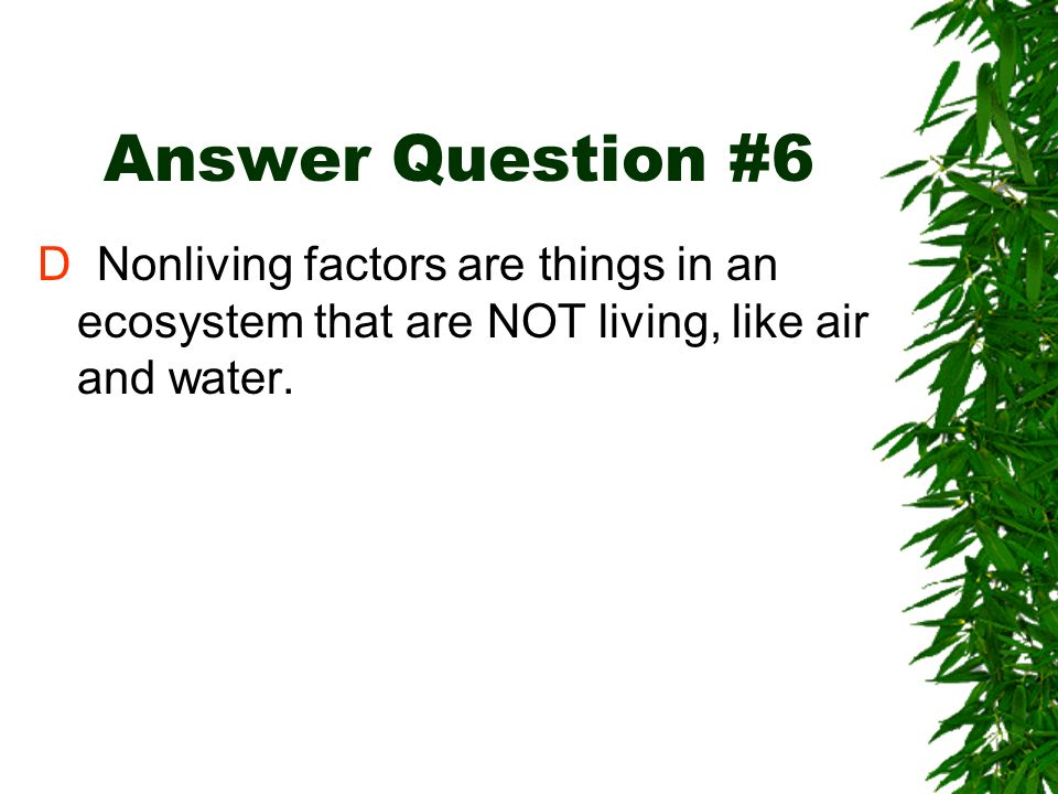Answer Question #6D Nonliving factors are things in an ecosystem that are NOT living, like air and water.