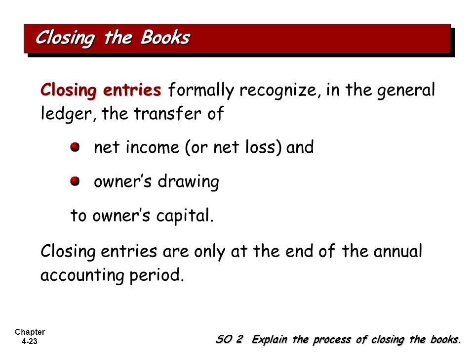 Closing the Books Closing entries formally recognize, in the general ledger, the transfer of. net income (or net loss) and.