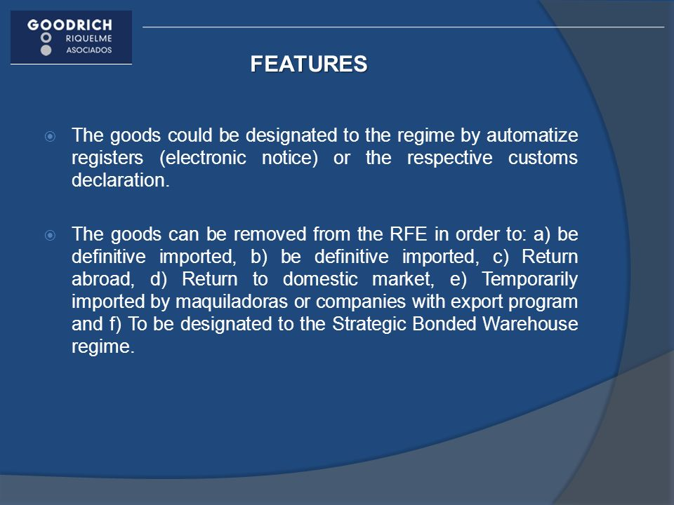 FEATURES The goods could be designated to the regime by automatize registers (electronic notice) or the respective customs declaration.