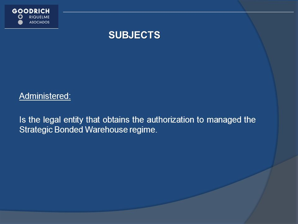SUBJECTS Administered: Is the legal entity that obtains the authorization to managed the Strategic Bonded Warehouse regime.