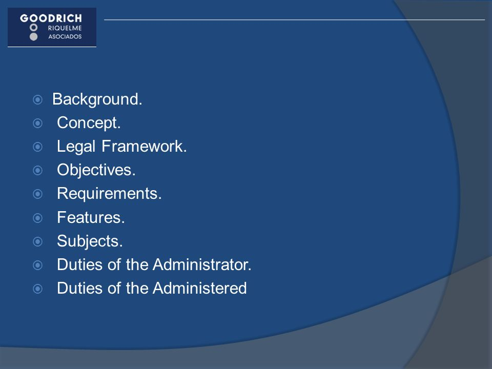 Background. Concept. Legal Framework. Objectives. Requirements. Features. Subjects. Duties of the Administrator.