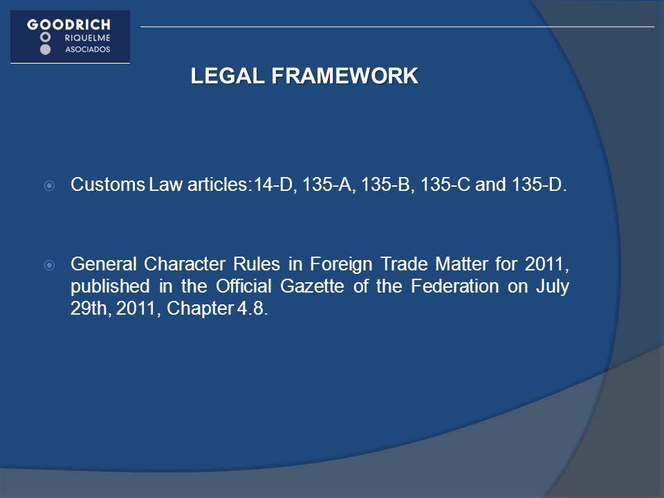 LEGAL FRAMEWORK Customs Law articles:14-D, 135-A, 135-B, 135-C and 135-D.