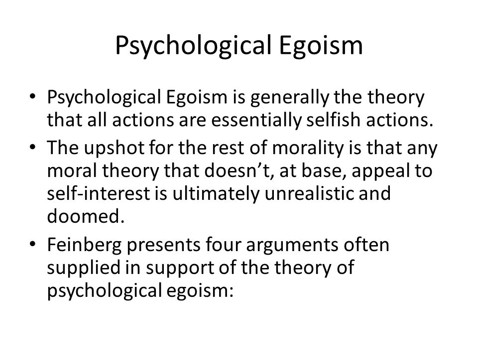 Psychological Egoism Psychological Egoism is generally the theory that all actions are essentially selfish actions.