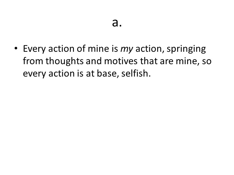 a.Every action of mine is my action, springing from thoughts and motives that are mine, so every action is at base, selfish.