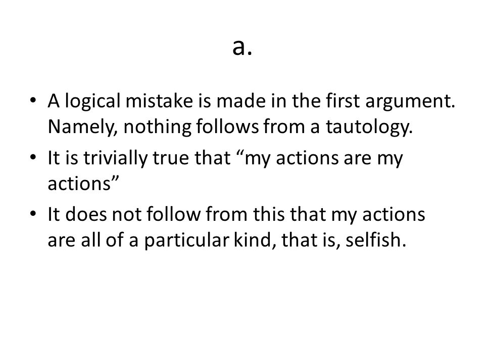 a. A logical mistake is made in the first argument. Namely, nothing follows from a tautology. It is trivially true that my actions are my actions