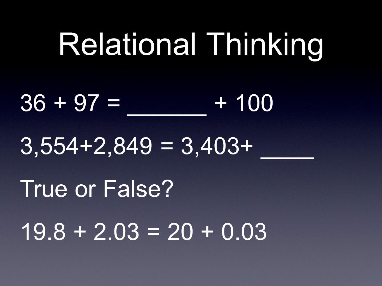 Relational Thinking 36 + 97 = ______ + 100 3,554+2,849 = 3,403+ ____