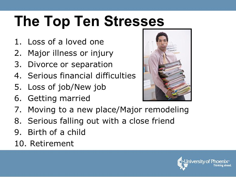 The Top Ten Stresses 1. Loss of a loved one 2. Major illness or injury