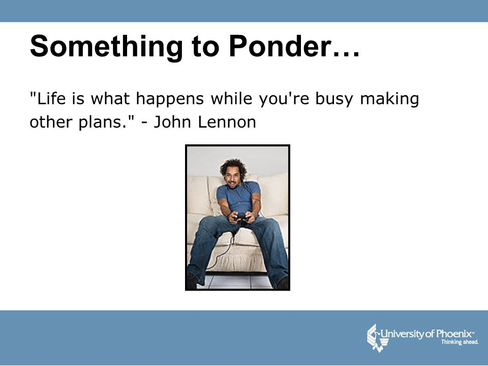 Something to Ponder… Life is what happens while you re busy making