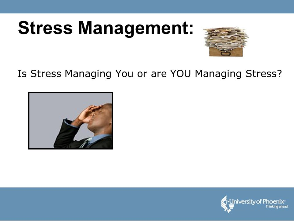 Stress Management: Is Stress Managing You or are YOU Managing Stress