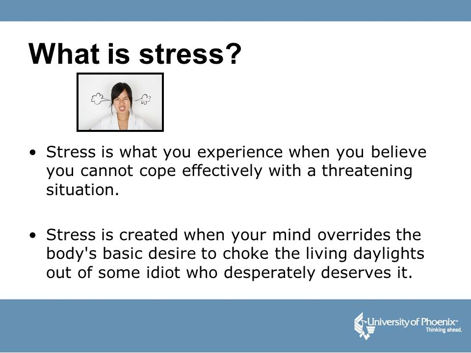 What is stress Stress is what you experience when you believe you cannot cope effectively with a threatening situation.
