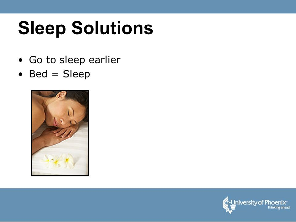 Sleep Solutions Go to sleep earlier Bed = Sleep