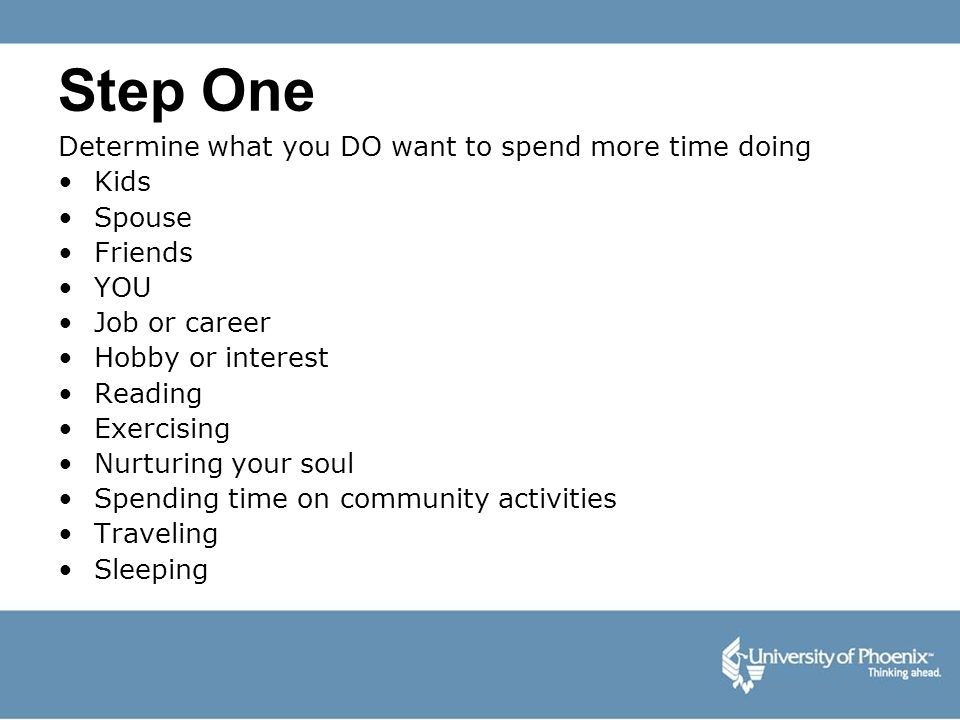 Step One Determine what you DO want to spend more time doing Kids