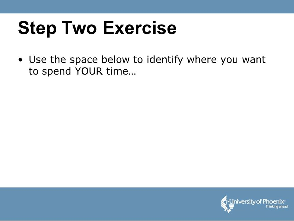Step Two Exercise Use the space below to identify where you want to spend YOUR time…