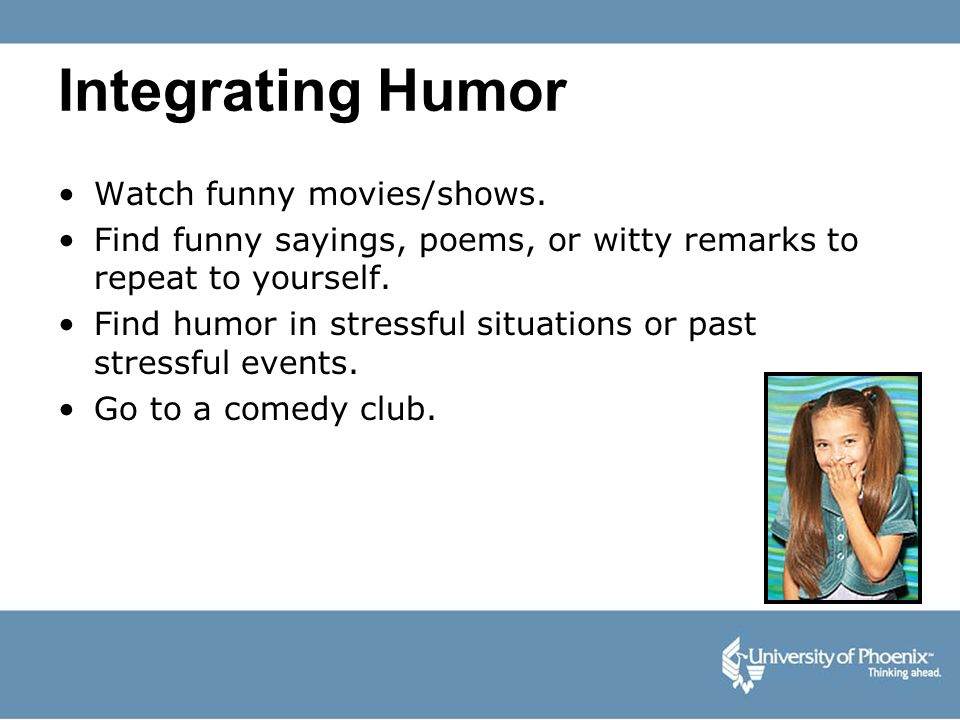 Integrating Humor Watch funny movies/shows.